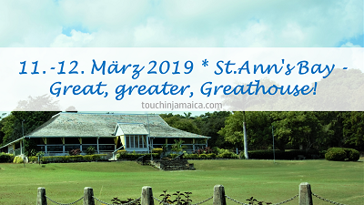 11. – 12. März 2019 * St.Ann's Bay – Great, greater, Greathouse!